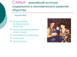 Семья – важнейший источник социального и экономического развития общества. ре