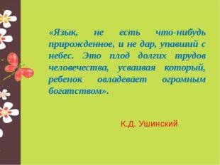 «Язык, не есть что-нибудь прирожденное, и не дар, упавший с небес. Это плод д