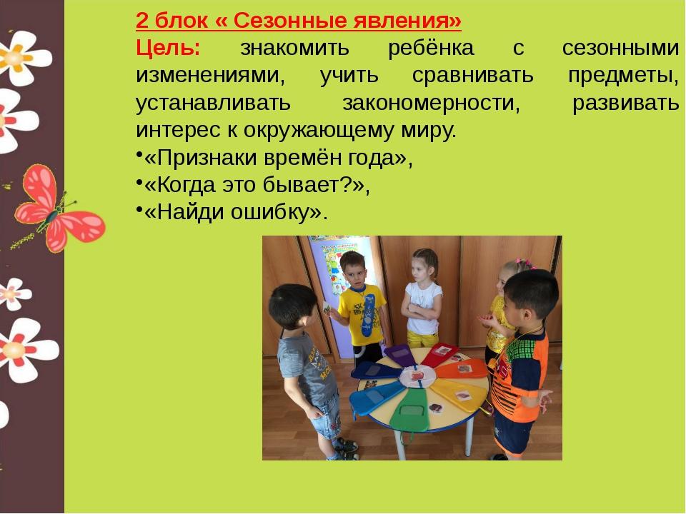 2 блок « Сезонные явления» Цель: знакомить ребёнка с сезонными изменениями, у...