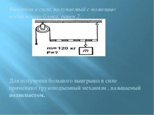 Выигрыш в силе, получаемый с помощью подвижного блока, равен 2. Для получени