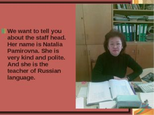 We want to tell you about the staff head. Her name is Natalia Pamirovna. She