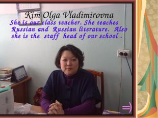 Kim Olga Vladimirovna She is our class teacher. She teaches Russian and Russ