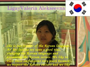 LigayValeria Alekseevna She is our teacher of the Korean language. At her le