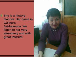 She is a history teacher. Her name is Gul'nara Seidulaevna. We listen to her