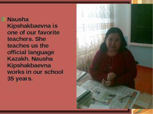 Nausha Kipshakbaevna is one of our favorite teachers. She teaches us the offi