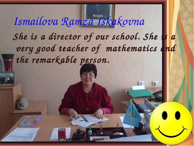Ismailova Ramza Iskakovna. She is a director of our school. She is a very goo...