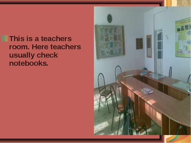 This is a teachers room. Here teachers usually check notebooks.