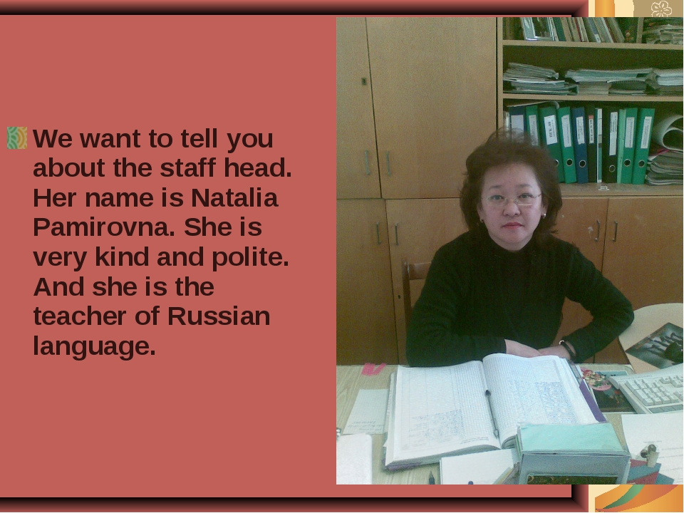 We want to tell you about the staff head. Her name is Natalia Pamirovna. She...