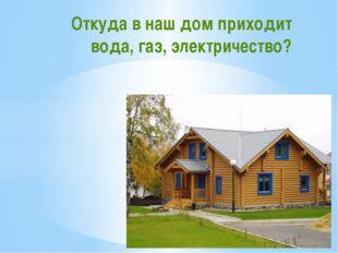 Откуда в наш дом приходит вода, газ, электричество?