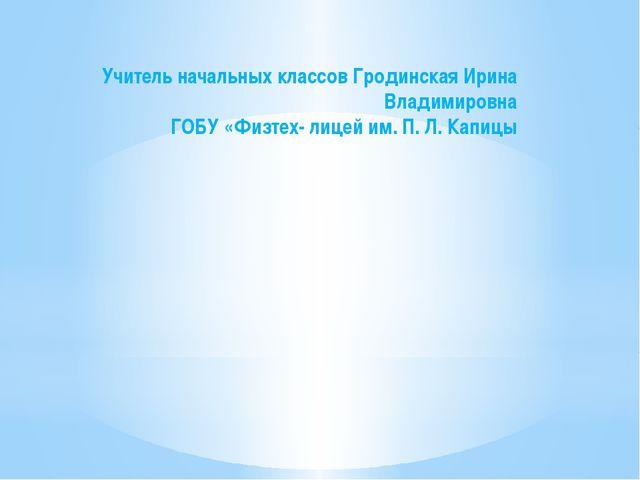 Учитель начальных классов Гродинская Ирина Владимировна ГОБУ «Физтех- лицей и...