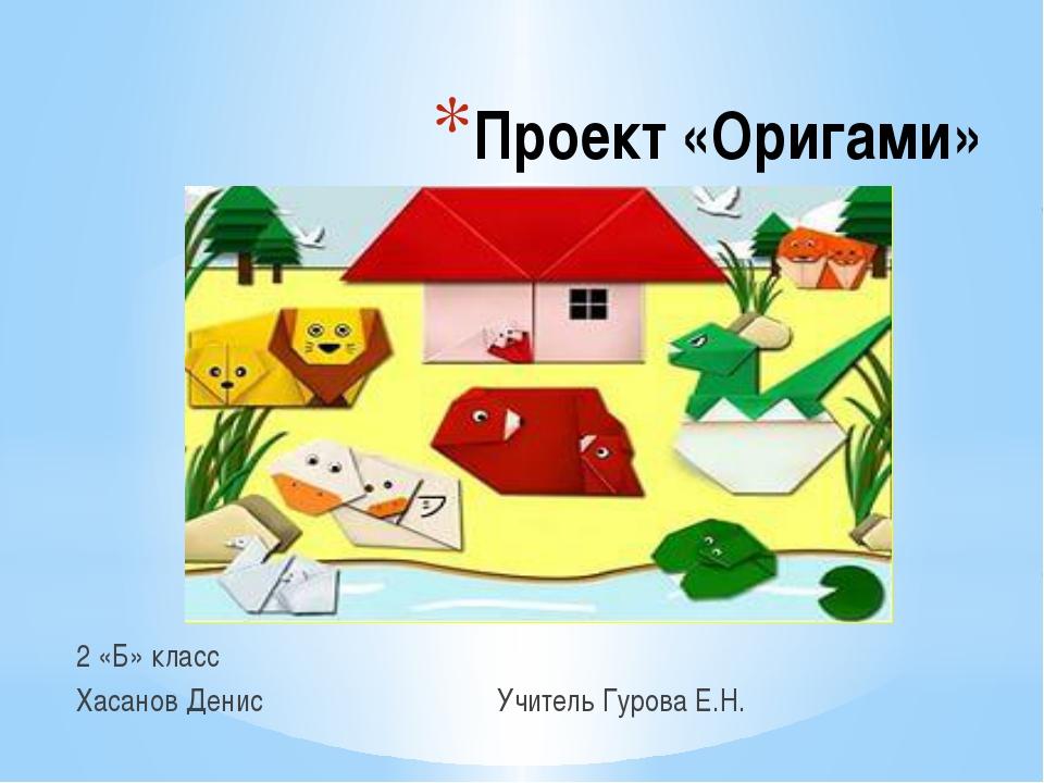 Проект «Оригами» 2 «Б» класс Хасанов Денис Учитель Гурова Е.Н.