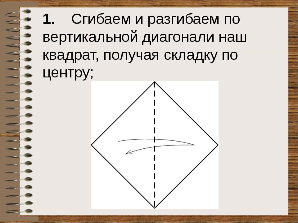 1. Сгибаем и разгибаем по вертикальной диагонали наш квадрат, получая складк...