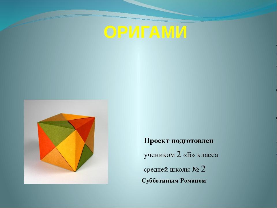 ОРИГАМИ Проект подготовлен учеником 2 «Б» класса средней школы № 2 Субботиным...