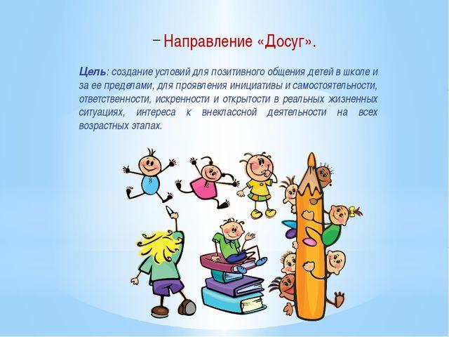 Направление «Досуг». Цель: создание условий для позитивного общения детей в ш...