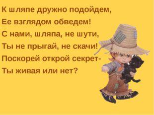 К шляпе дружно подойдем, Ее взглядом обведем! С нами, шляпа, не шути, Ты не п