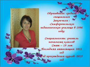 Образование: среднее специальное Закончила : -Симферопольское педагогическое