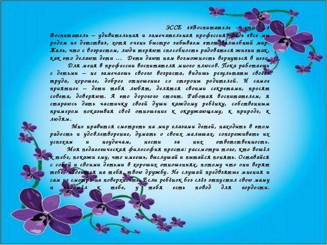 ЭССЕ «»Воспитатель – это …» Воспитатель – удивительная и замечательная профе...