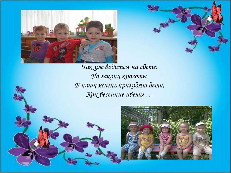 Так уж водится на свете: По закону красоты В нашу жизнь приходят дети, Как ве...
