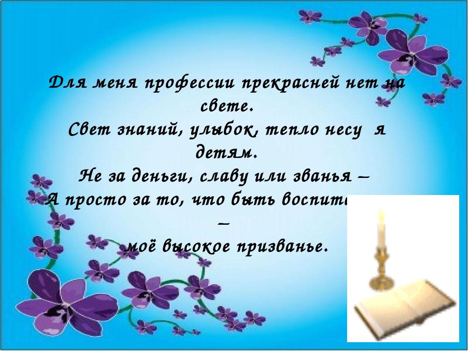 Для меня профессии прекрасней нет на свете. Свет знаний, улыбок, тепло несу я...