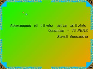 Адамзатта ең құнды және мәңгілік болатын - ТӘРБИЕ Халық даналығы