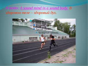 A motto: A sound mind in a sound body. В здоровом теле – здоровый дух.