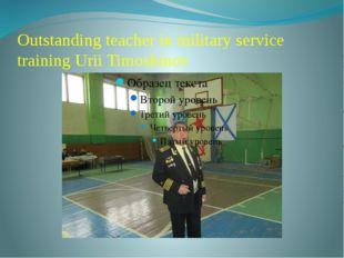 Outstanding teacher in military service training Urii Timoshinov
