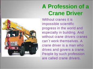 A Profession of a Crane Driver Without cranes it is impossible scientific pro