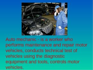 Auto mechanic - is a worker who performs maintenance and repair motor vehicle