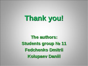 Thank you! The authors: Students group № 11 Fedchenko Dmitrii Kolupaev Daniil