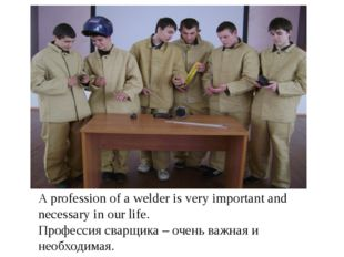 A profession of a welder is very important and necessary in our life. Професс