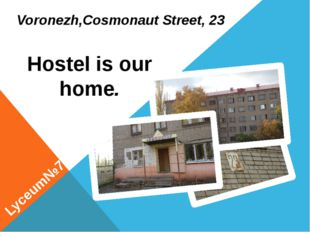 Voronezh,Cosmonaut Street, 23 Lyceum№7 Hostel is our home.
