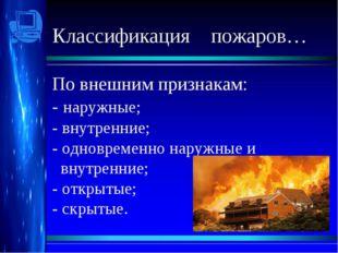 Классификация пожаров… По внешним признакам: - наружные; - внутренние; - одн