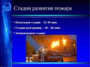 Стадии развития пожара Начальная стадия – 15-30 мин. Стадия разгорания – 30
