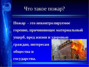 Что такое пожар? Пожар - это неконтролируемое горение, причиняющее материальн