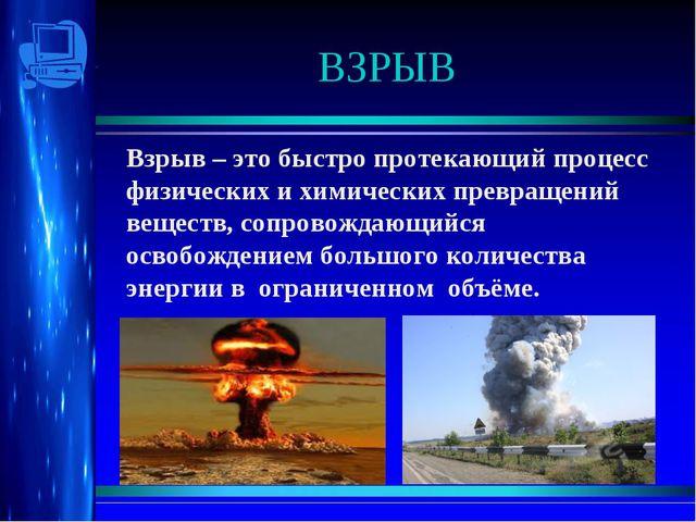 ВЗРЫВ Взрыв – это быстро протекающий процесс физических и химических превраще...