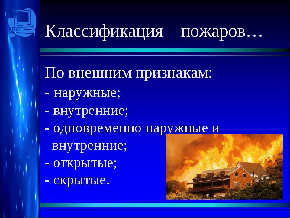 Классификация пожаров… По внешним признакам: - наружные; - внутренние; - одн...