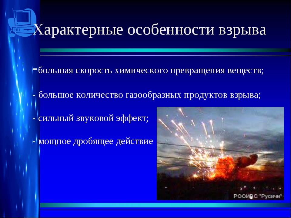 Характерные особенности взрыва -большая скорость химического превращения веще...
