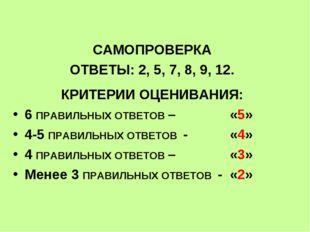 САМОПРОВЕРКА ОТВЕТЫ: 2, 5, 7, 8, 9, 12. КРИТЕРИИ ОЦЕНИВАНИЯ: 6 ПРАВИЛЬНЫХ ОТ