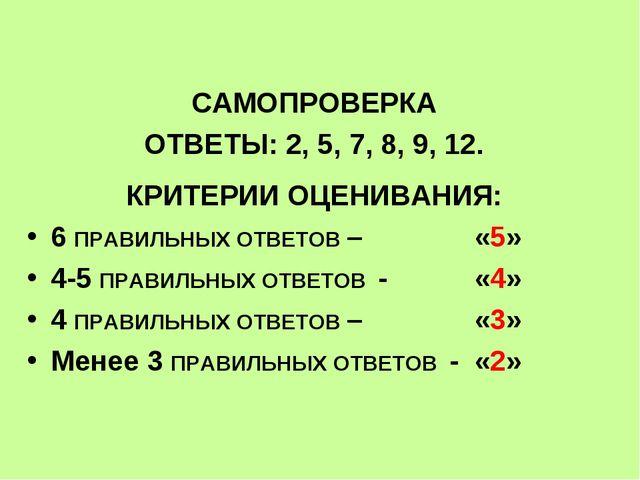 САМОПРОВЕРКА ОТВЕТЫ: 2, 5, 7, 8, 9, 12. КРИТЕРИИ ОЦЕНИВАНИЯ: 6 ПРАВИЛЬНЫХ ОТ...