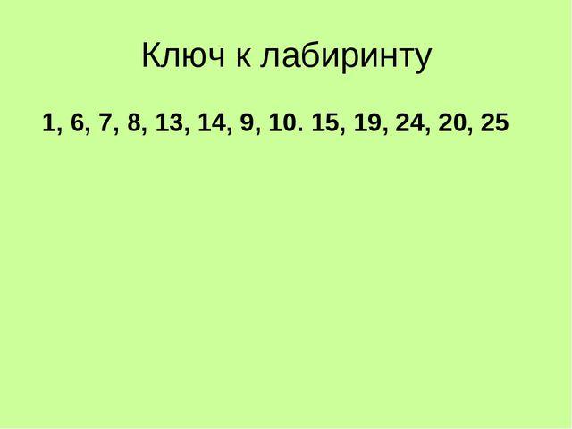 Ключ к лабиринту 1, 6, 7, 8, 13, 14, 9, 10. 15, 19, 24, 20, 25