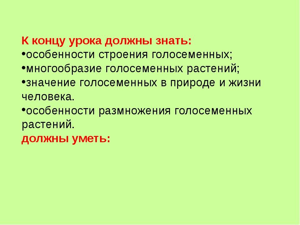 К концу урока должны знать: особенности строения голосеменных; многообразие г...