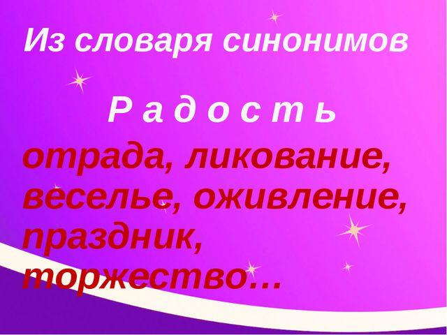 Из словаря синонимов Р а д о с т ь отрада, ликование, веселье, оживление, пра...