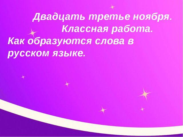 Двадцать третье ноября. Классная работа. Как образуются слова в русском языке.