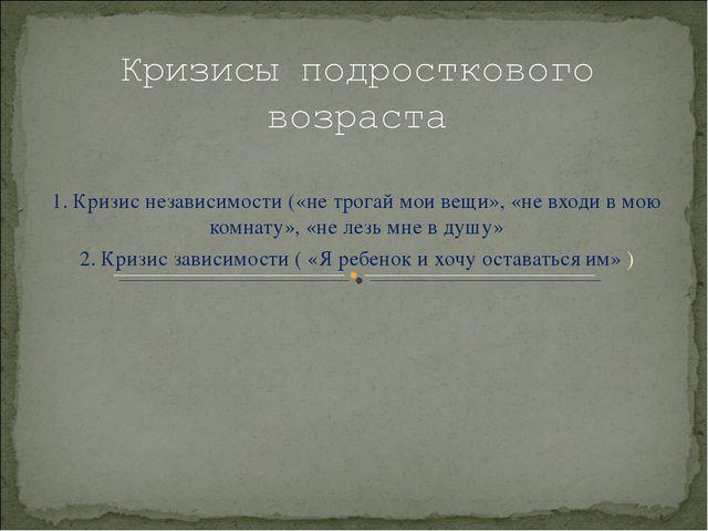 1. Кризис независимости («не трогай мои вещи», «не входи в мою комнату», «не...