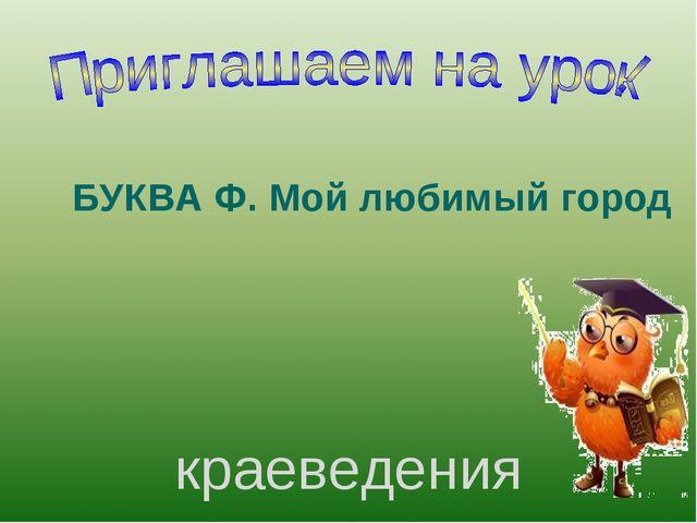 краеведения БУКВА Ф. Мой любимый город