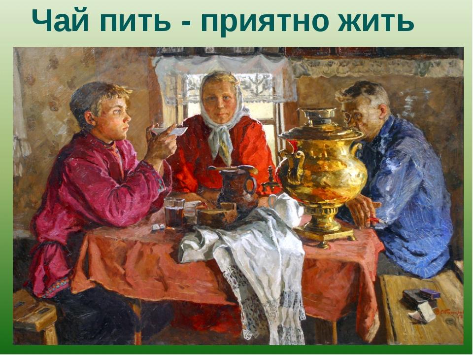 Чай пить - приятно жить