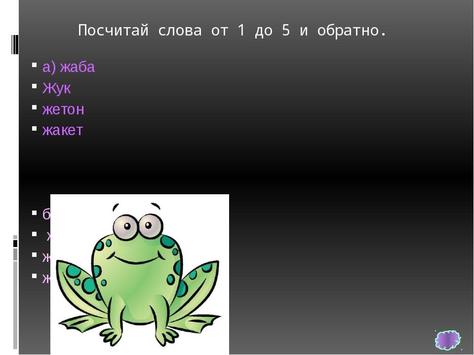 Посчитай слова от 1 до 5 и обратно. а) жаба Жук жетон жакет б) жидкий желт...