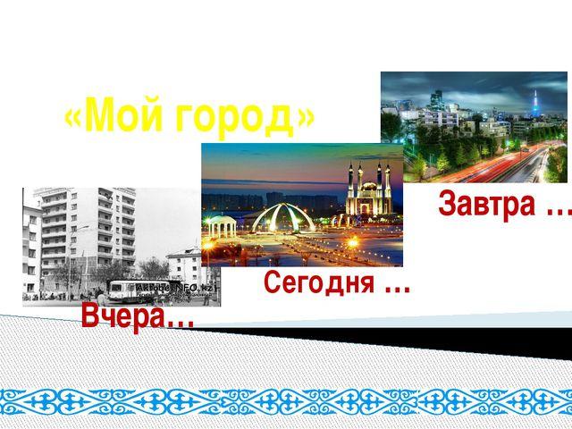 «Мой город» Вчера… Сегодня … Завтра …