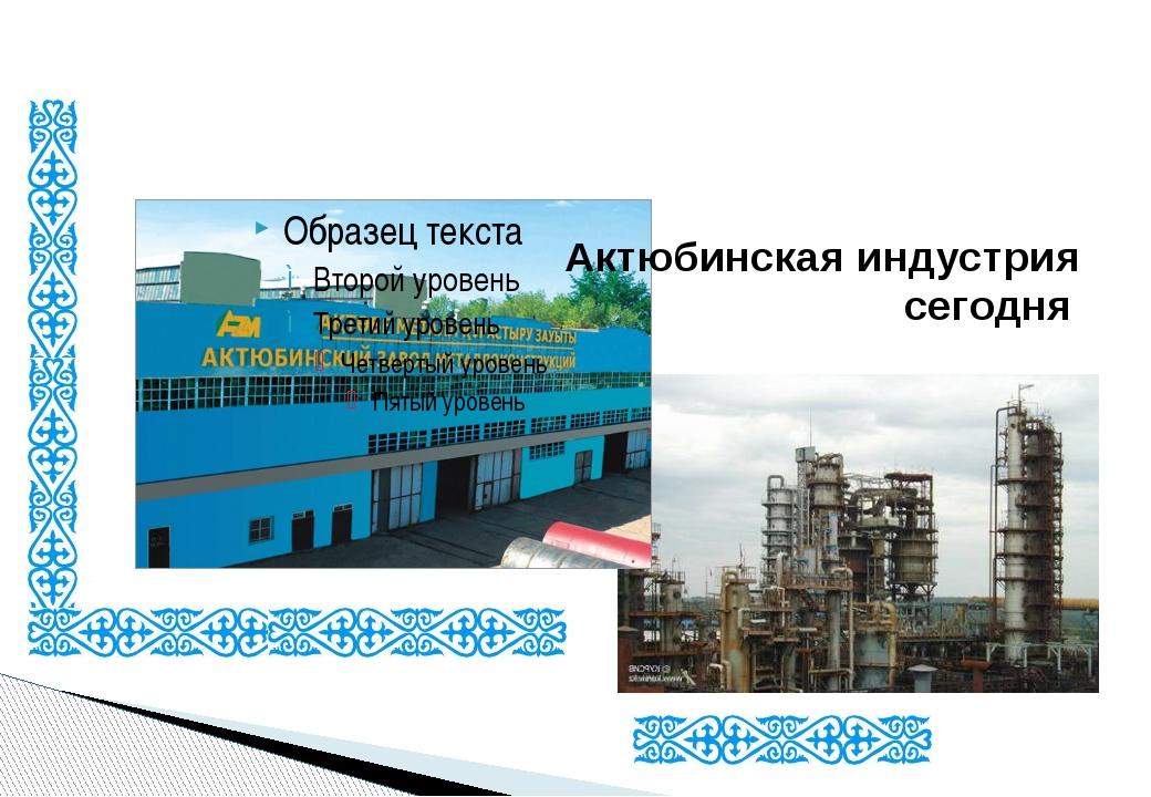 Актюбинская индустрия сегодня