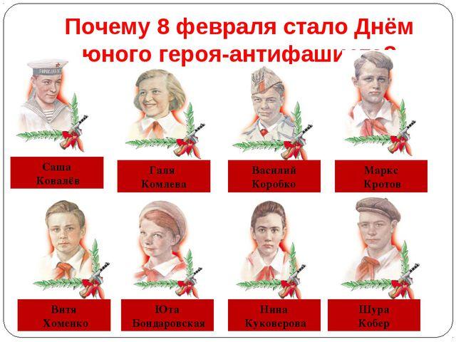 Почему 8 февраля стало Днём юного героя-антифашиста? Саша Ковалёв Галя Комлев...